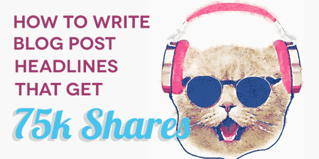 How to Write Blog Post Headlines that Get 75K Shares
